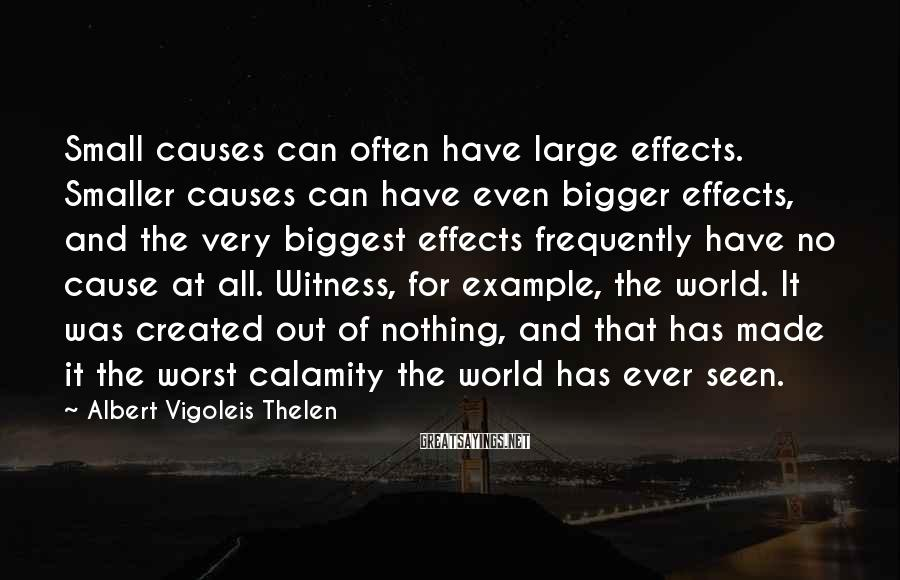 Albert Vigoleis Thelen Sayings: Small causes can often have large effects. Smaller causes can have even bigger effects, and