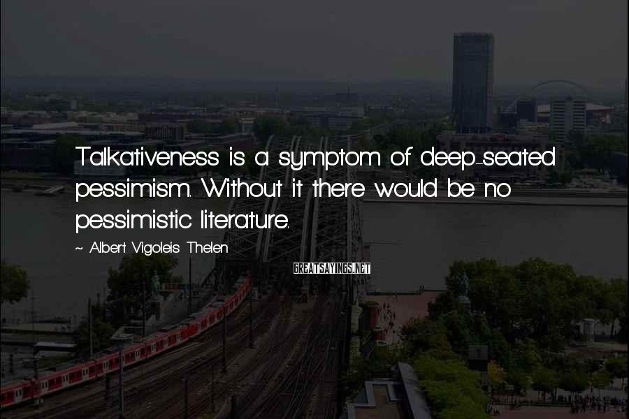 Albert Vigoleis Thelen Sayings: Talkativeness is a symptom of deep-seated pessimism. Without it there would be no pessimistic literature.