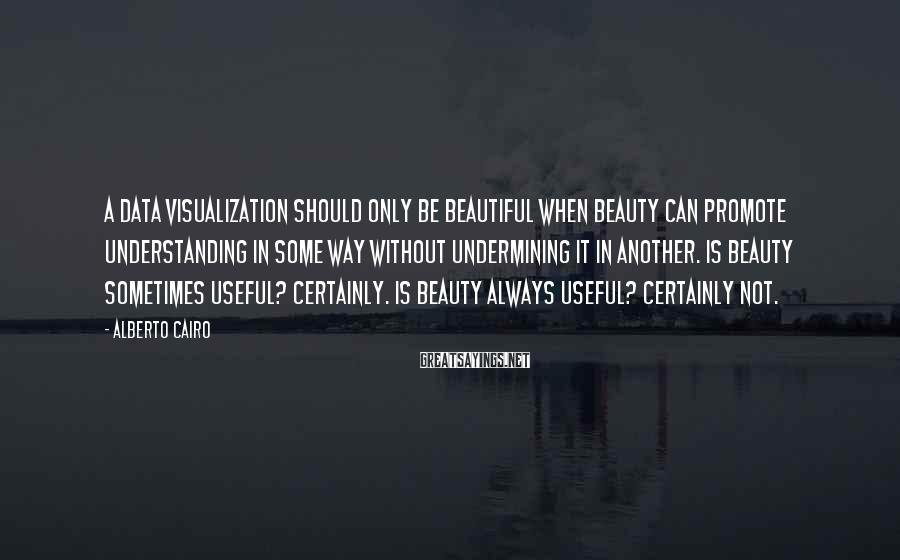 Alberto Cairo Sayings: A data visualization should only be beautiful when beauty can promote understanding in some way