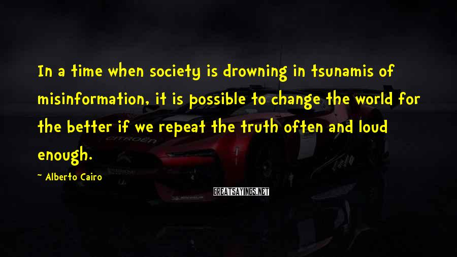 Alberto Cairo Sayings: In a time when society is drowning in tsunamis of misinformation, it is possible to