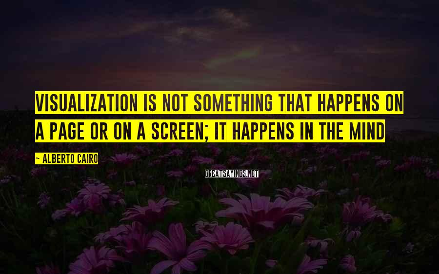 Alberto Cairo Sayings: visualization is not something that happens on a page or on a screen; it happens