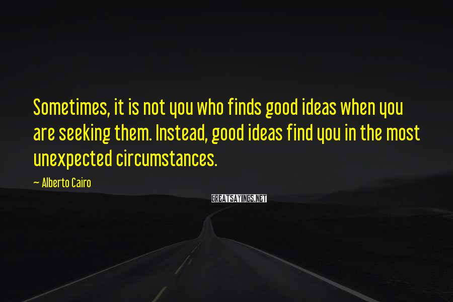 Alberto Cairo Sayings: Sometimes, it is not you who finds good ideas when you are seeking them. Instead,