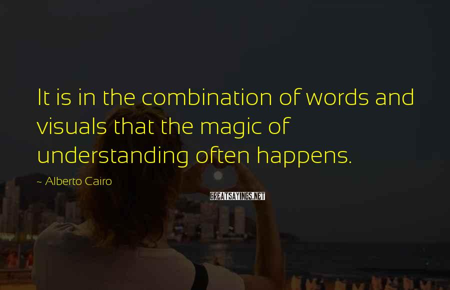 Alberto Cairo Sayings: It is in the combination of words and visuals that the magic of understanding often