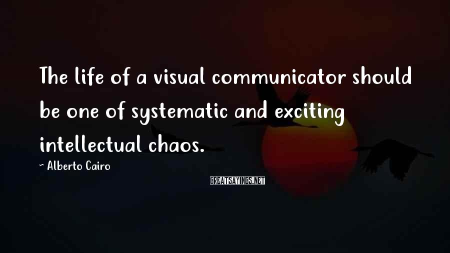 Alberto Cairo Sayings: The life of a visual communicator should be one of systematic and exciting intellectual chaos.