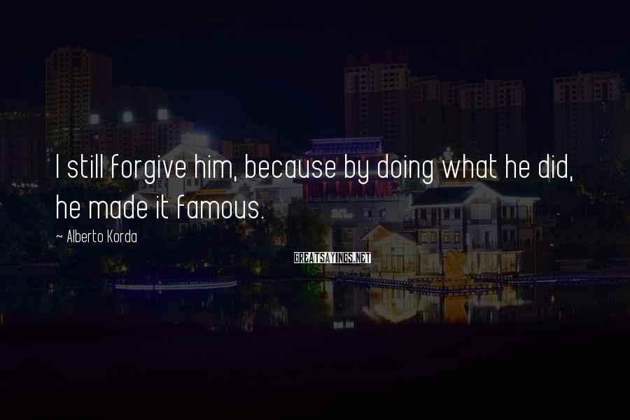 Alberto Korda Sayings: I still forgive him, because by doing what he did, he made it famous.