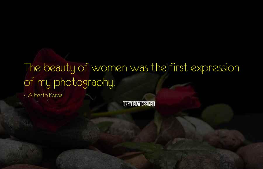 Alberto Korda Sayings: The beauty of women was the first expression of my photography.