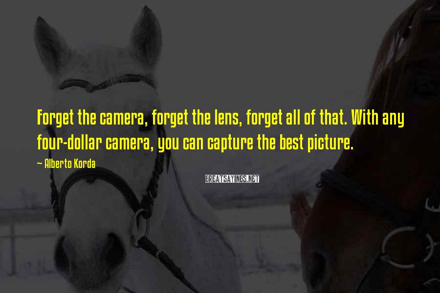 Alberto Korda Sayings: Forget the camera, forget the lens, forget all of that. With any four-dollar camera, you