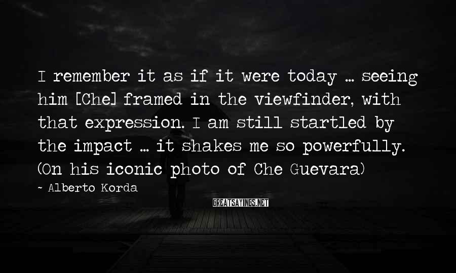 Alberto Korda Sayings: I remember it as if it were today ... seeing him [Che] framed in the