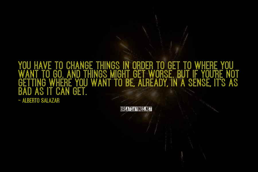 Alberto Salazar Sayings: You have to change things in order to get to where you want to go.