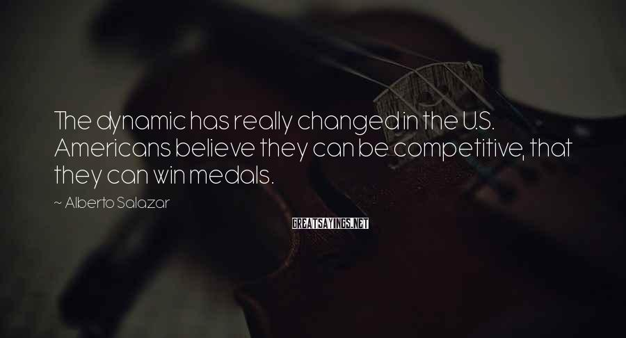 Alberto Salazar Sayings: The dynamic has really changed in the U.S. Americans believe they can be competitive, that
