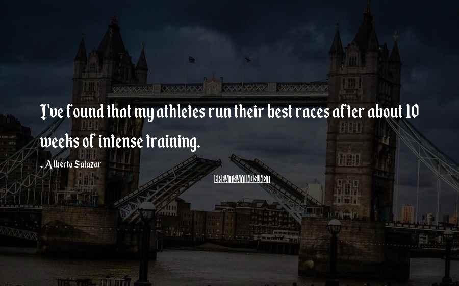 Alberto Salazar Sayings: I've found that my athletes run their best races after about 10 weeks of intense