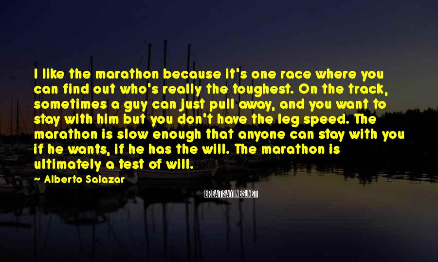 Alberto Salazar Sayings: I like the marathon because it's one race where you can find out who's really