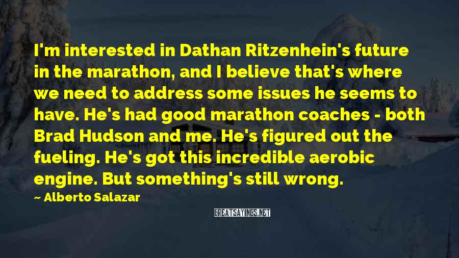 Alberto Salazar Sayings: I'm interested in Dathan Ritzenhein's future in the marathon, and I believe that's where we
