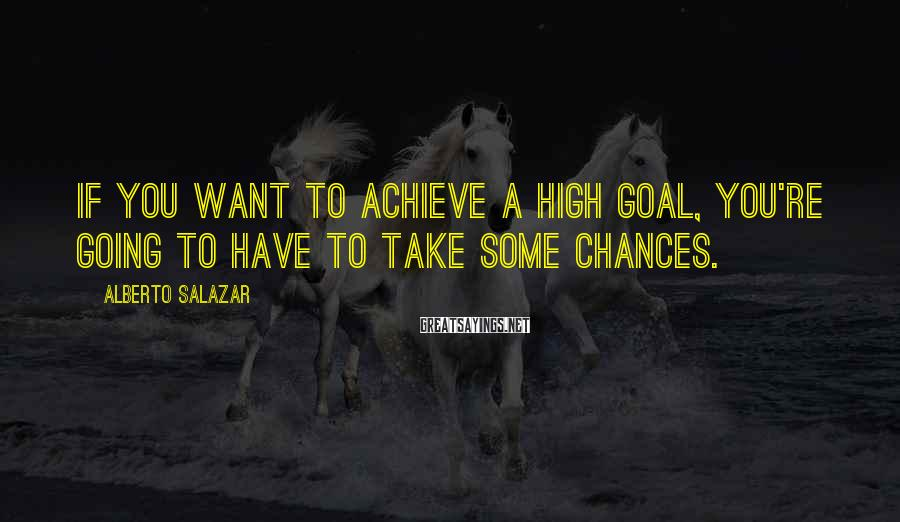 Alberto Salazar Sayings: If you want to achieve a high goal, you're going to have to take some