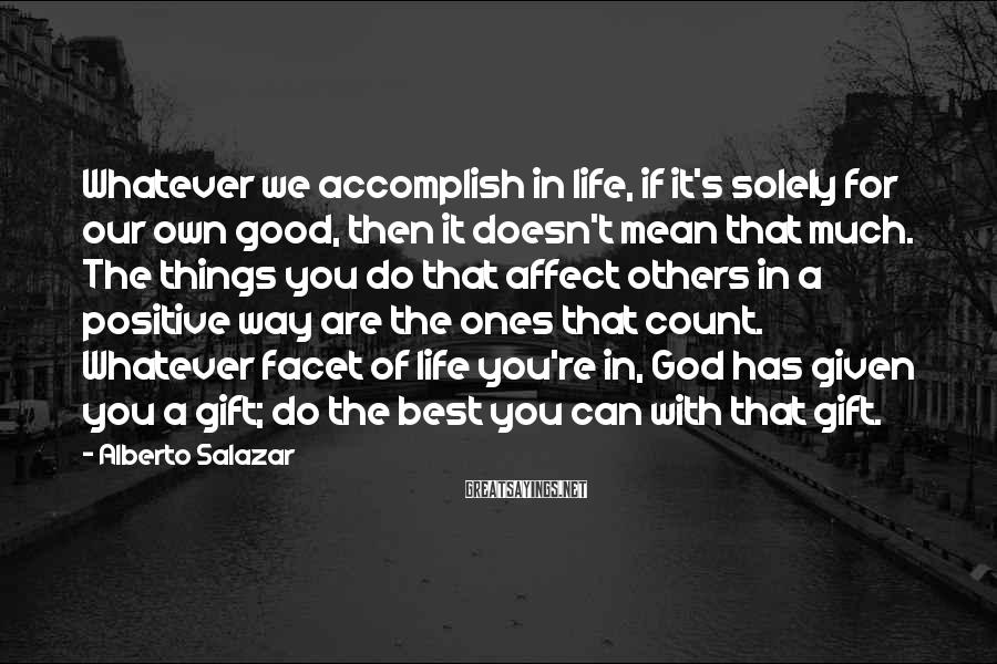 Alberto Salazar Sayings: Whatever we accomplish in life, if it's solely for our own good, then it doesn't