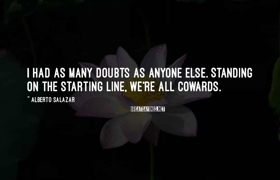 Alberto Salazar Sayings: I had as many doubts as anyone else. Standing on the starting line, we're all