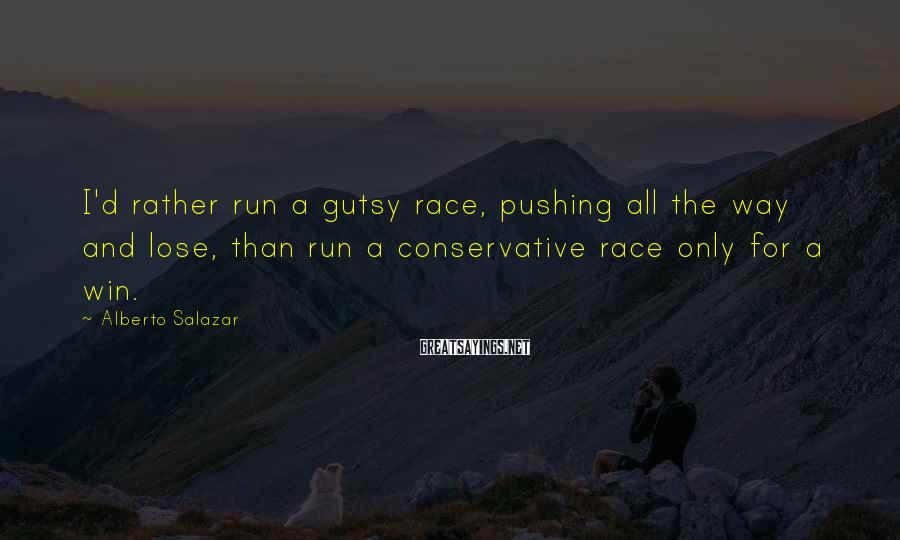 Alberto Salazar Sayings: I'd rather run a gutsy race, pushing all the way and lose, than run a