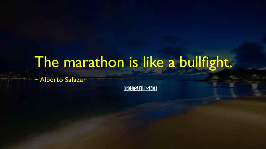 Alberto Salazar Sayings: The marathon is like a bullfight.