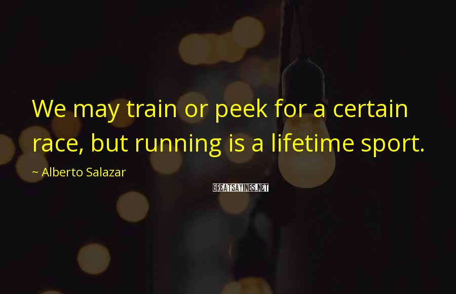 Alberto Salazar Sayings: We may train or peek for a certain race, but running is a lifetime sport.