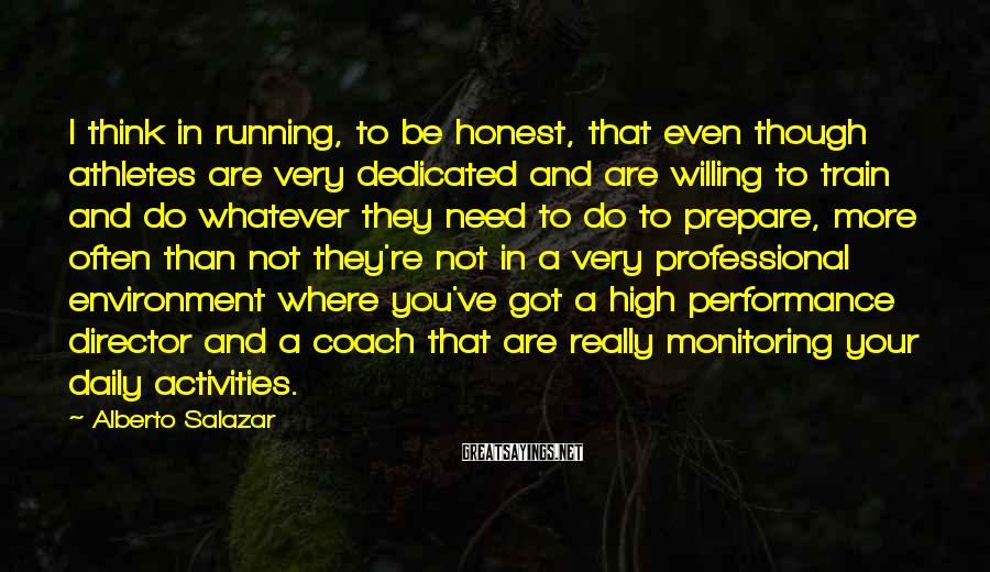 Alberto Salazar Sayings: I think in running, to be honest, that even though athletes are very dedicated and