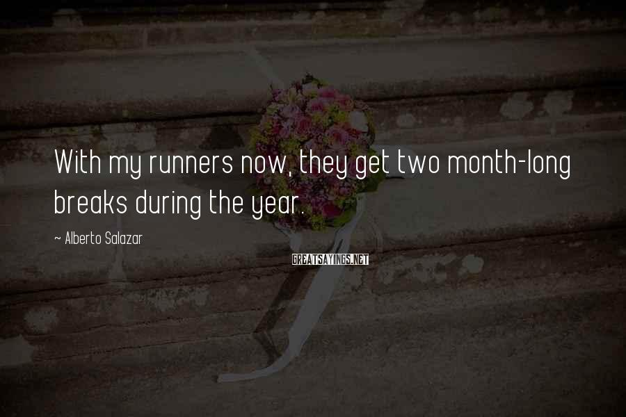 Alberto Salazar Sayings: With my runners now, they get two month-long breaks during the year.