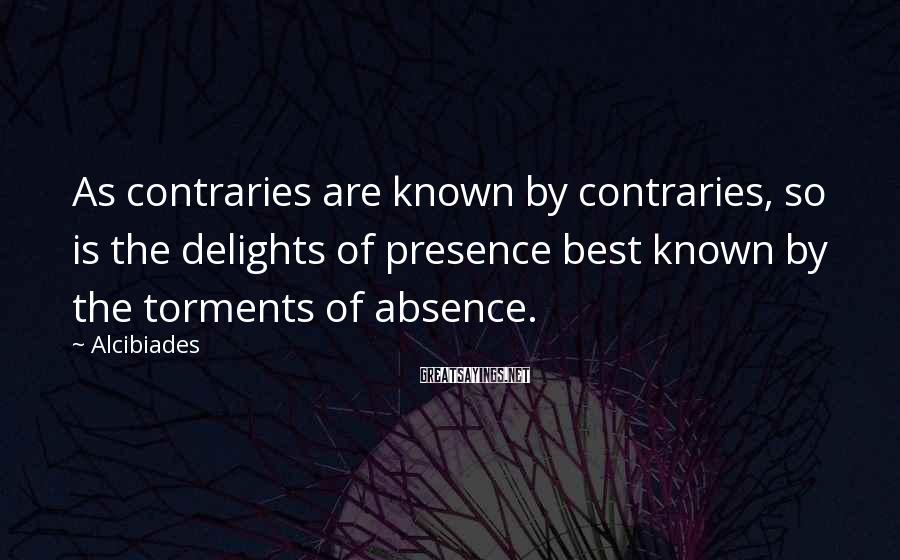 Alcibiades Sayings: As contraries are known by contraries, so is the delights of presence best known by