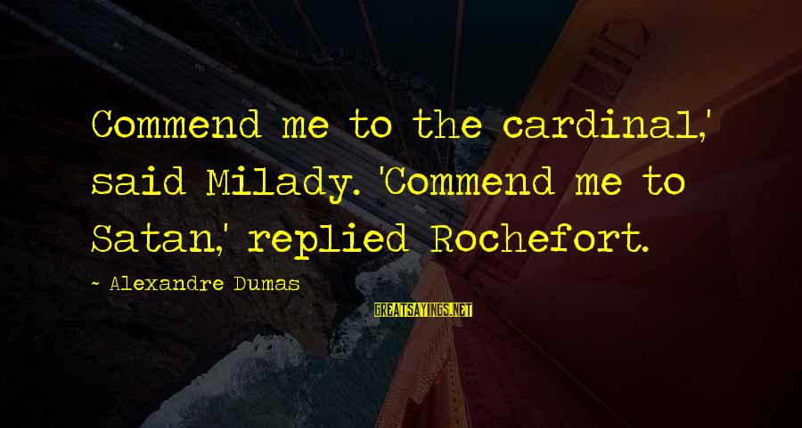 Alden Pyle Sayings By Alexandre Dumas: Commend me to the cardinal,' said Milady. 'Commend me to Satan,' replied Rochefort.