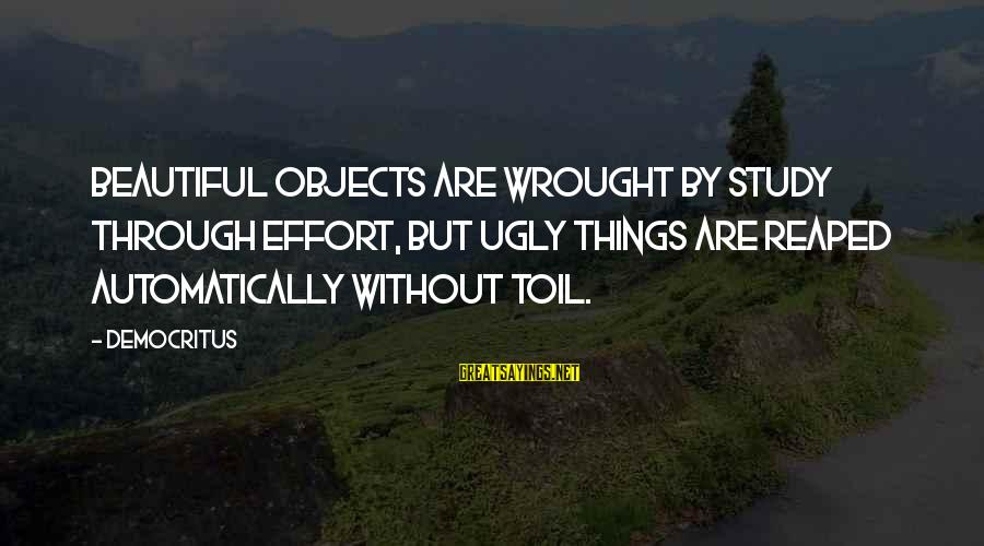 Alden Pyle Sayings By Democritus: Beautiful objects are wrought by study through effort, but ugly things are reaped automatically without