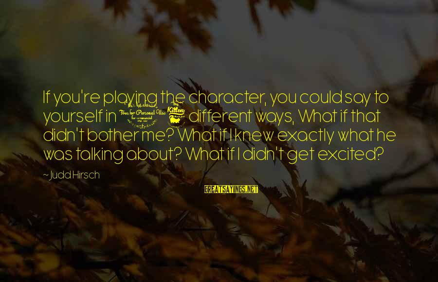 Alden Pyle Sayings By Judd Hirsch: If you're playing the character, you could say to yourself in 16 different ways, What