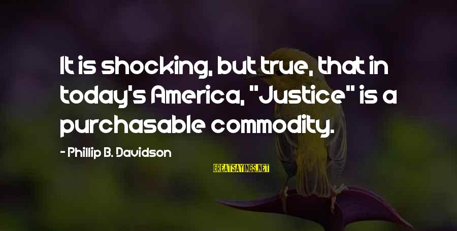 """Alden Pyle Sayings By Phillip B. Davidson: It is shocking, but true, that in today's America, """"Justice"""" is a purchasable commodity."""