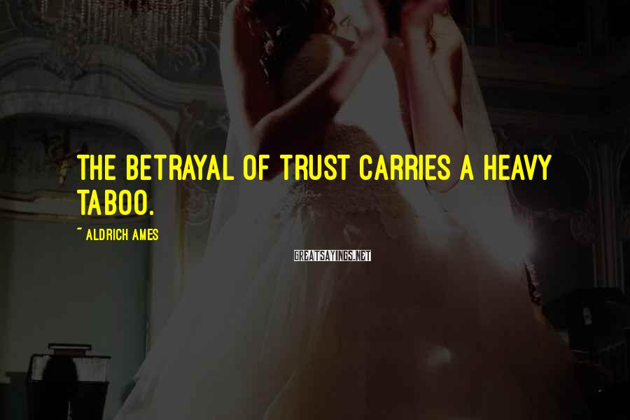 Aldrich Ames Sayings: The betrayal of trust carries a heavy taboo.