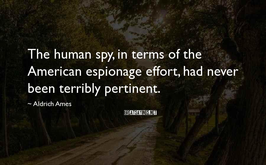 Aldrich Ames Sayings: The human spy, in terms of the American espionage effort, had never been terribly pertinent.