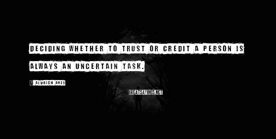 Aldrich Ames Sayings: Deciding whether to trust or credit a person is always an uncertain task.