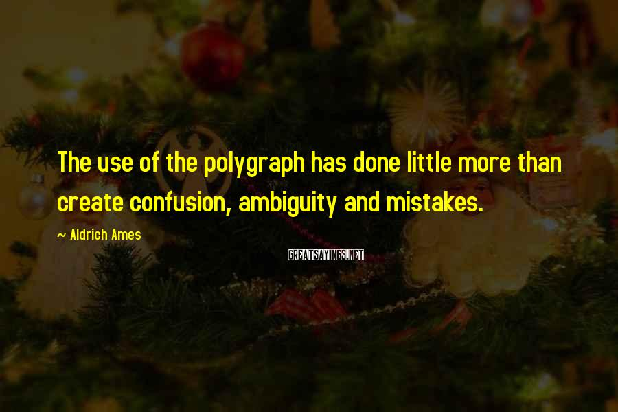 Aldrich Ames Sayings: The use of the polygraph has done little more than create confusion, ambiguity and mistakes.