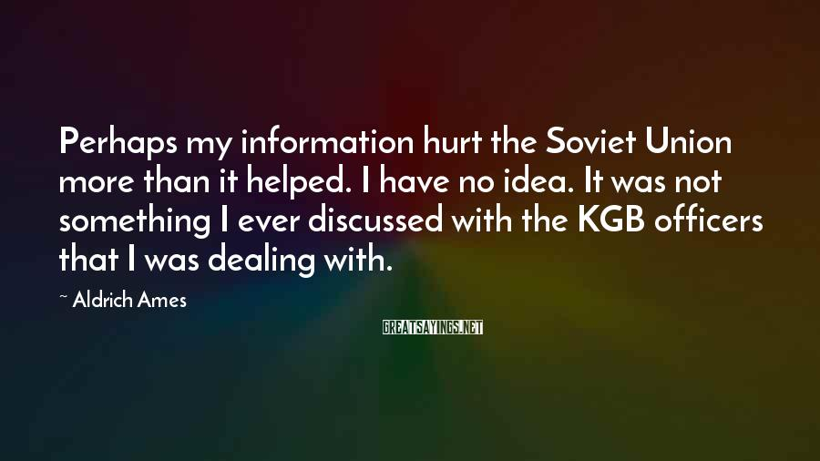 Aldrich Ames Sayings: Perhaps my information hurt the Soviet Union more than it helped. I have no idea.