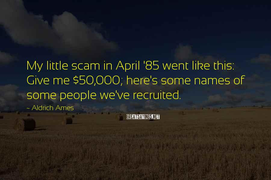 Aldrich Ames Sayings: My little scam in April '85 went like this: Give me $50,000; here's some names