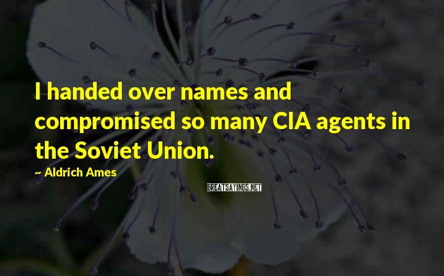Aldrich Ames Sayings: I handed over names and compromised so many CIA agents in the Soviet Union.