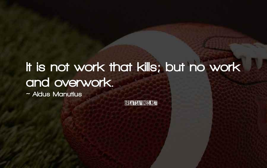 Aldus Manutius Sayings: It is not work that kills; but no work and overwork.