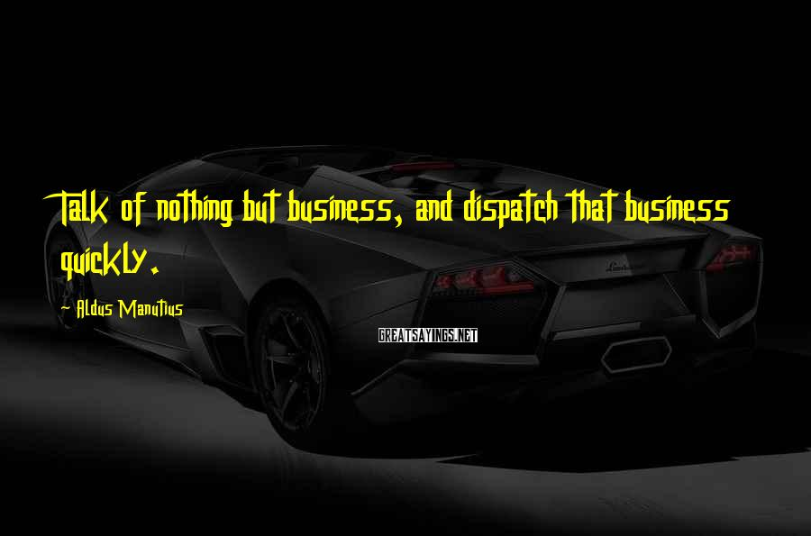 Aldus Manutius Sayings: Talk of nothing but business, and dispatch that business quickly.