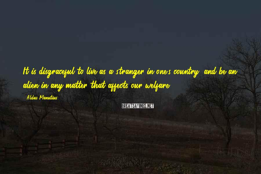 Aldus Manutius Sayings: It is disgraceful to live as a stranger in one's country, and be an alien