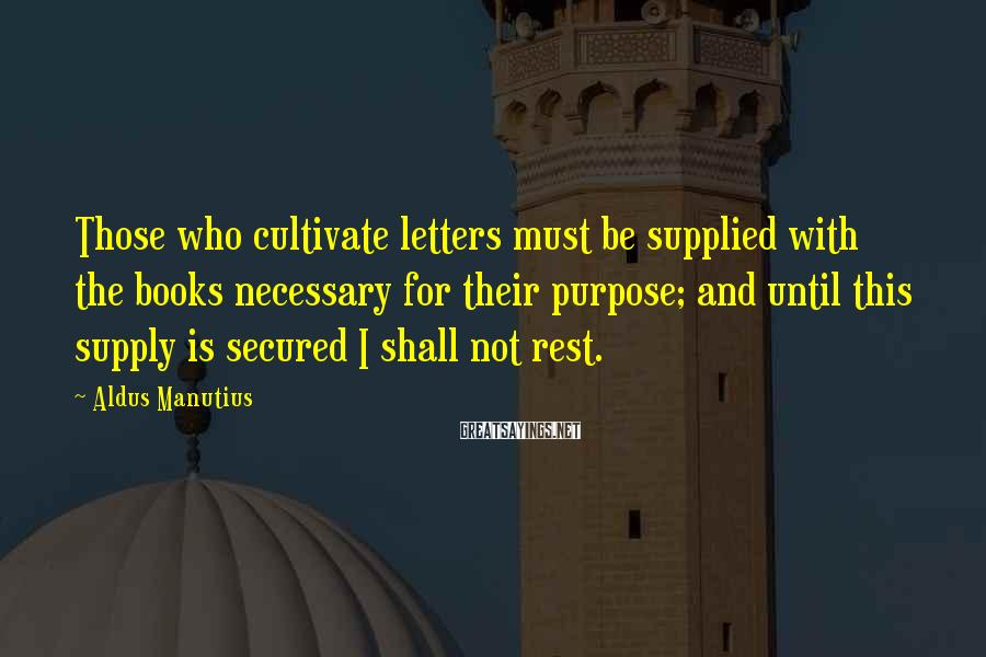 Aldus Manutius Sayings: Those who cultivate letters must be supplied with the books necessary for their purpose; and