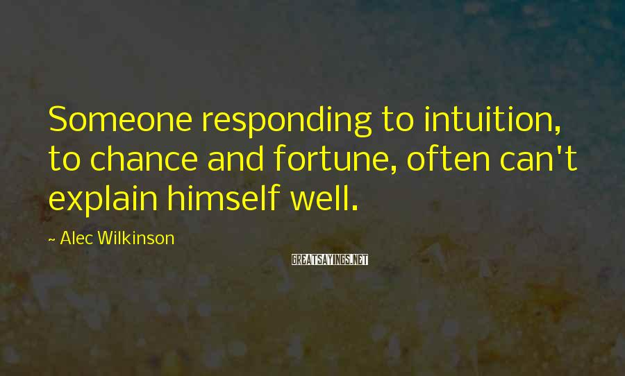 Alec Wilkinson Sayings: Someone responding to intuition, to chance and fortune, often can't explain himself well.