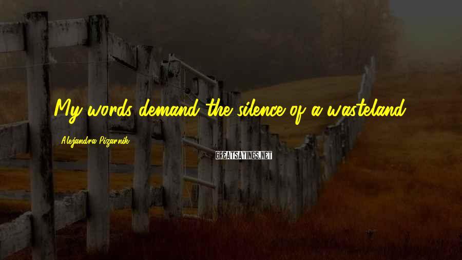 Alejandra Pizarnik Sayings: My words demand the silence of a wasteland.