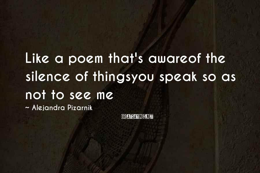 Alejandra Pizarnik Sayings: Like a poem that's awareof the silence of thingsyou speak so as not to see
