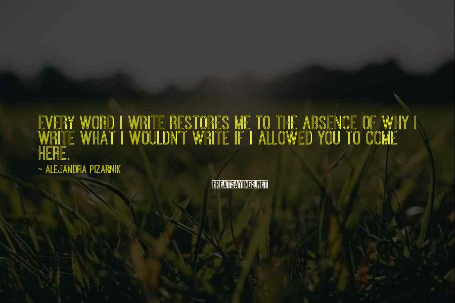 Alejandra Pizarnik Sayings: Every word I write restores me to the absence of why I write what I