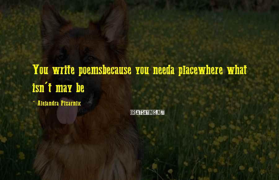 Alejandra Pizarnik Sayings: You write poemsbecause you needa placewhere what isn't may be