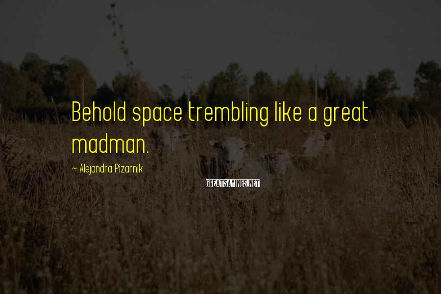 Alejandra Pizarnik Sayings: Behold space trembling like a great madman.