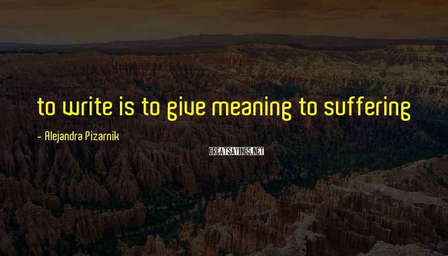 Alejandra Pizarnik Sayings: to write is to give meaning to suffering
