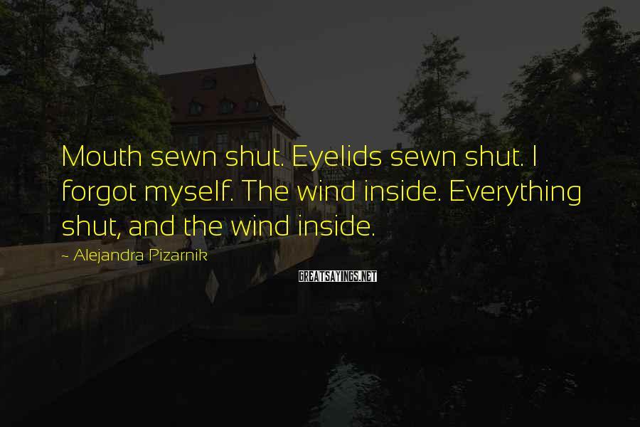 Alejandra Pizarnik Sayings: Mouth sewn shut. Eyelids sewn shut. I forgot myself. The wind inside. Everything shut, and