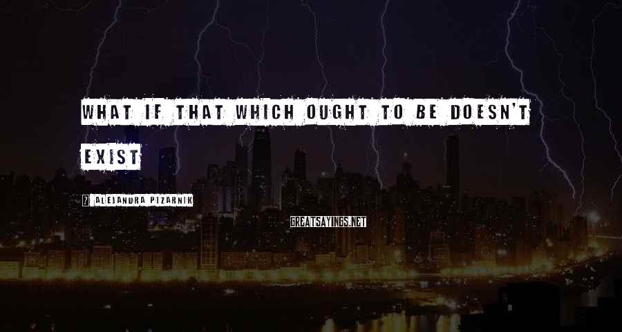 Alejandra Pizarnik Sayings: what if that which ought to be doesn't exist